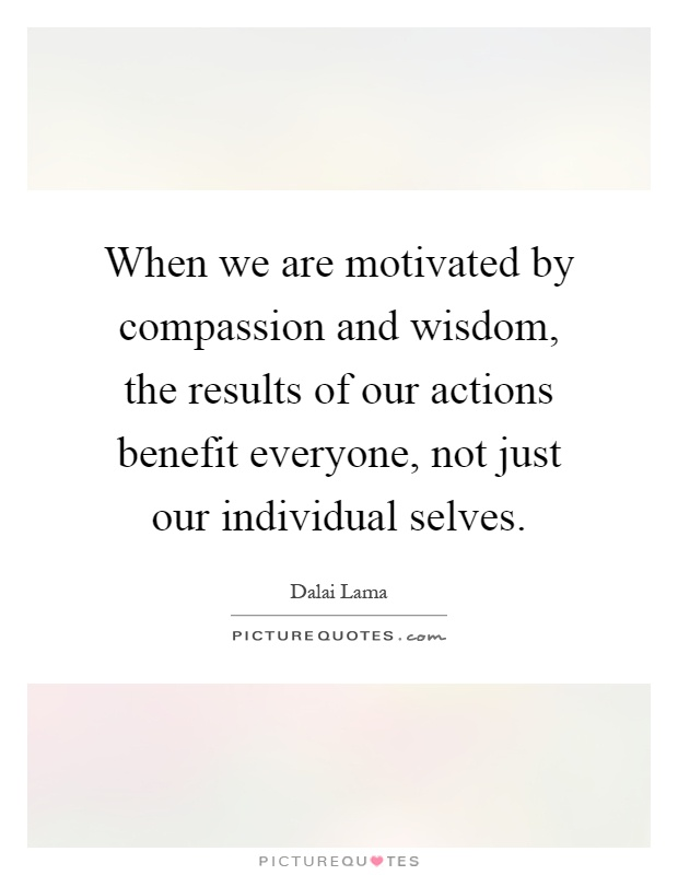 When we are motivated by compassion and wisdom, the results of our actions benefit everyone, not just our individual selves Picture Quote #1