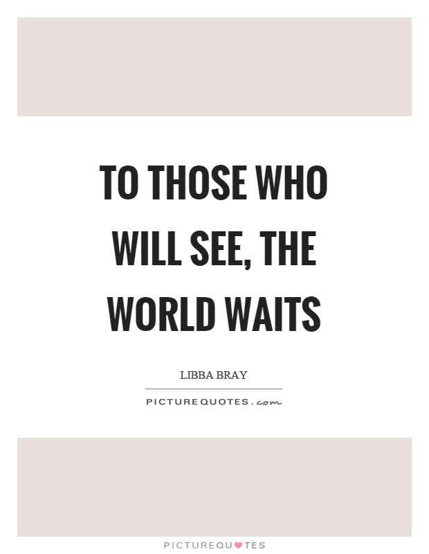 To those who will see, the world waits Picture Quote #1
