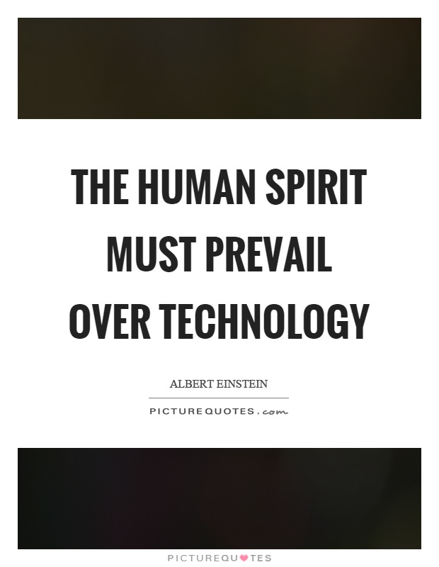 The human spirit must prevail over technology Picture Quote #1