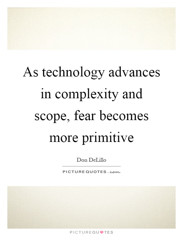 As technology advances in complexity and scope, fear becomes more primitive Picture Quote #1