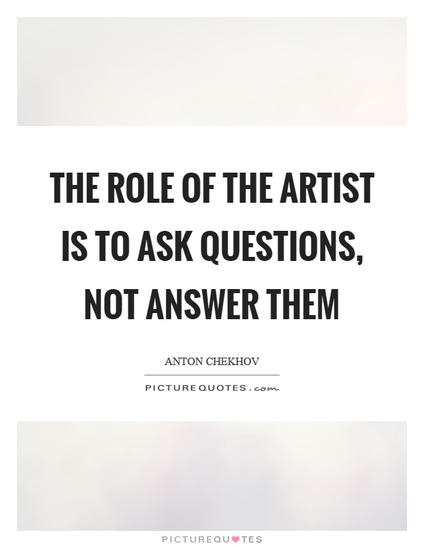 The role of the artist is to ask questions, not answer them Picture Quote #1