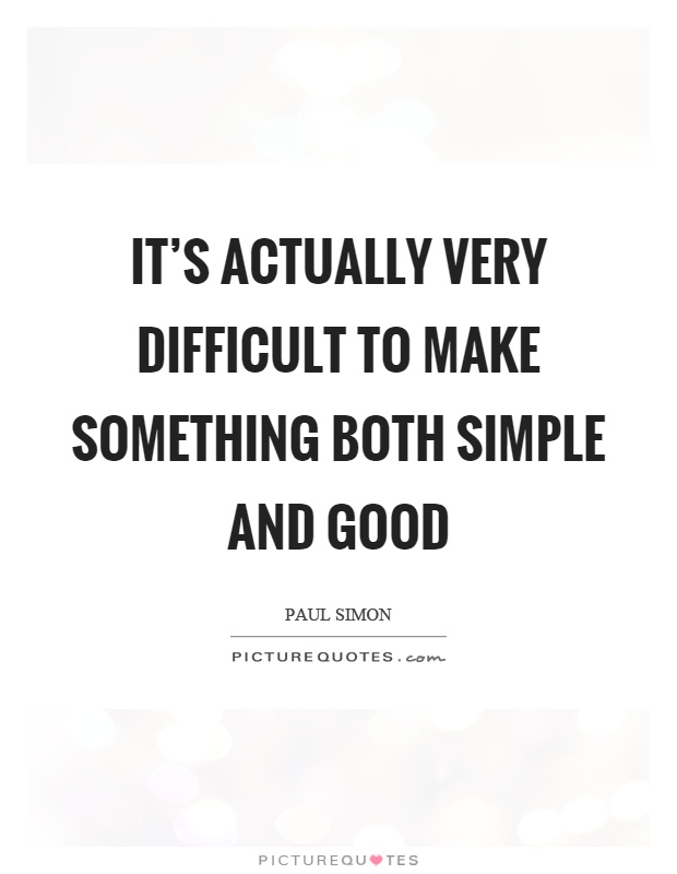 It's actually very difficult to make something both simple and good Picture Quote #1