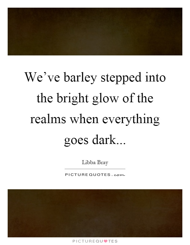 We've barley stepped into the bright glow of the realms when everything goes dark Picture Quote #1