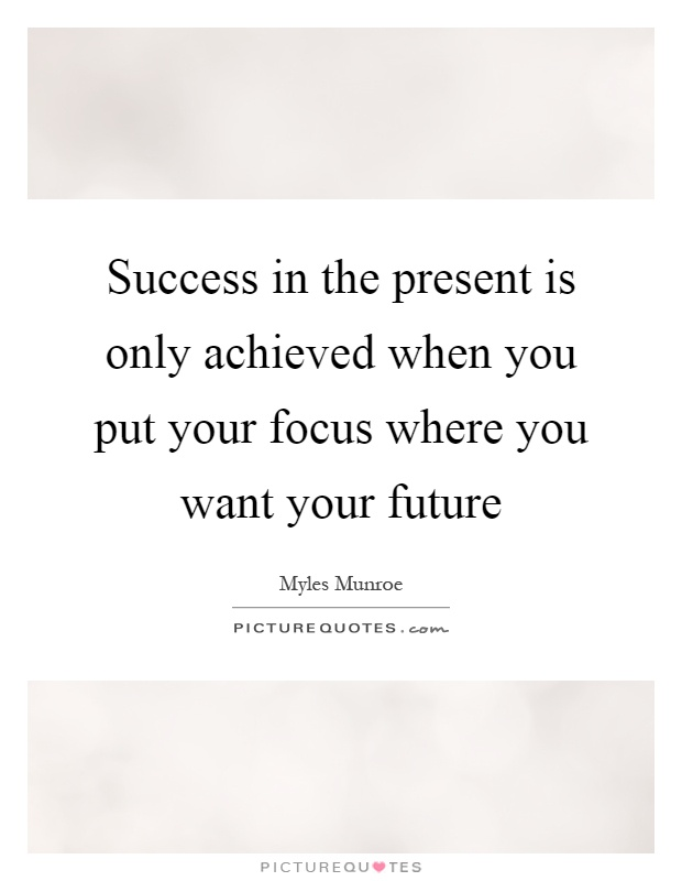 Success in the present is only achieved when you put your focus where you want your future Picture Quote #1