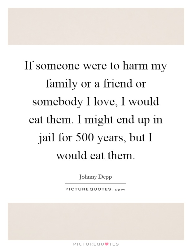 If someone were to harm my family or a friend or somebody I love, I would eat them. I might end up in jail for 500 years, but I would eat them Picture Quote #1