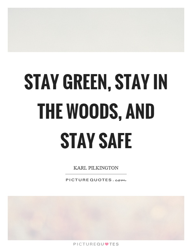 Stay green, stay in the woods, and stay safe Picture Quote #1