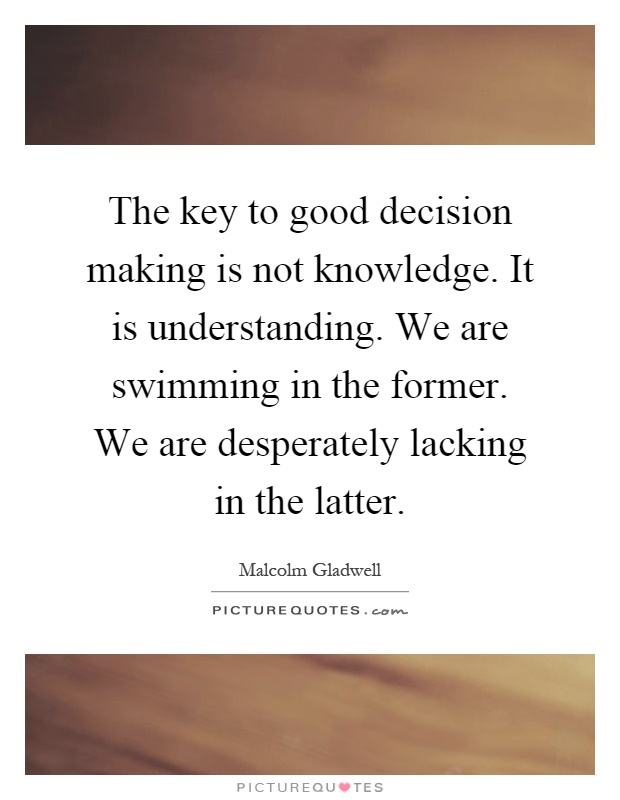 The key to good decision making is not knowledge. It is understanding. We are swimming in the former. We are desperately lacking in the latter Picture Quote #1