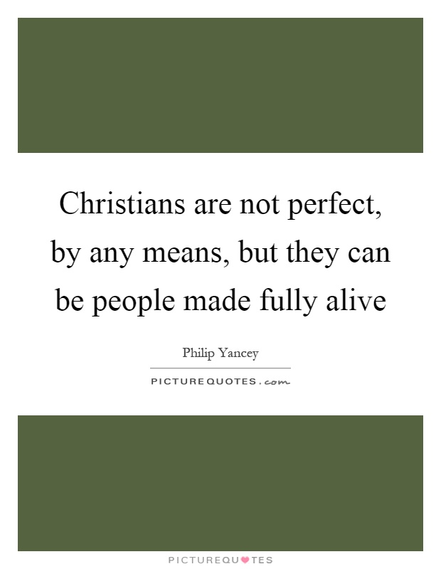 Christians are not perfect, by any means, but they can be people made fully alive Picture Quote #1