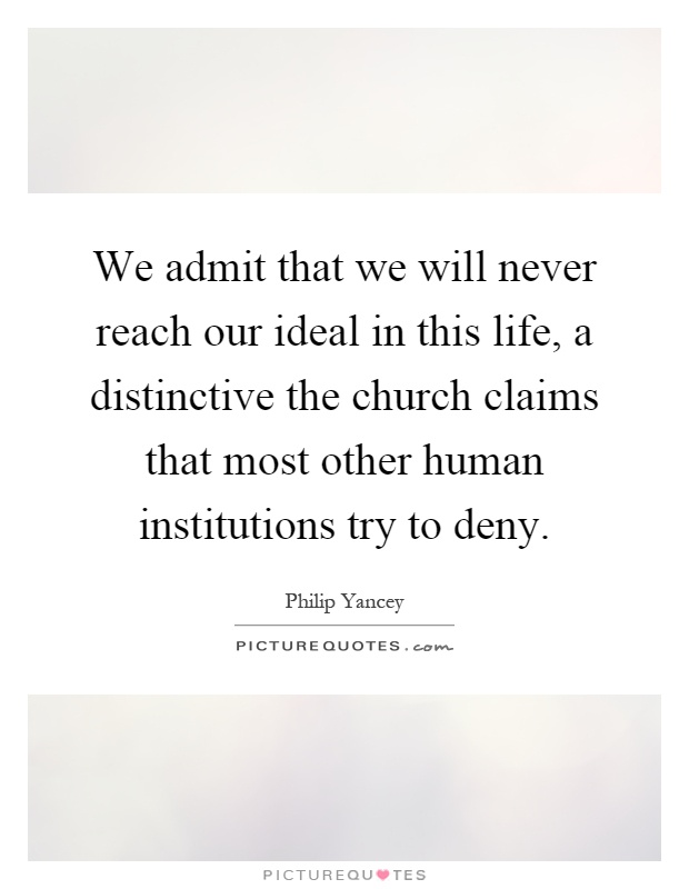 We admit that we will never reach our ideal in this life, a distinctive the church claims that most other human institutions try to deny Picture Quote #1