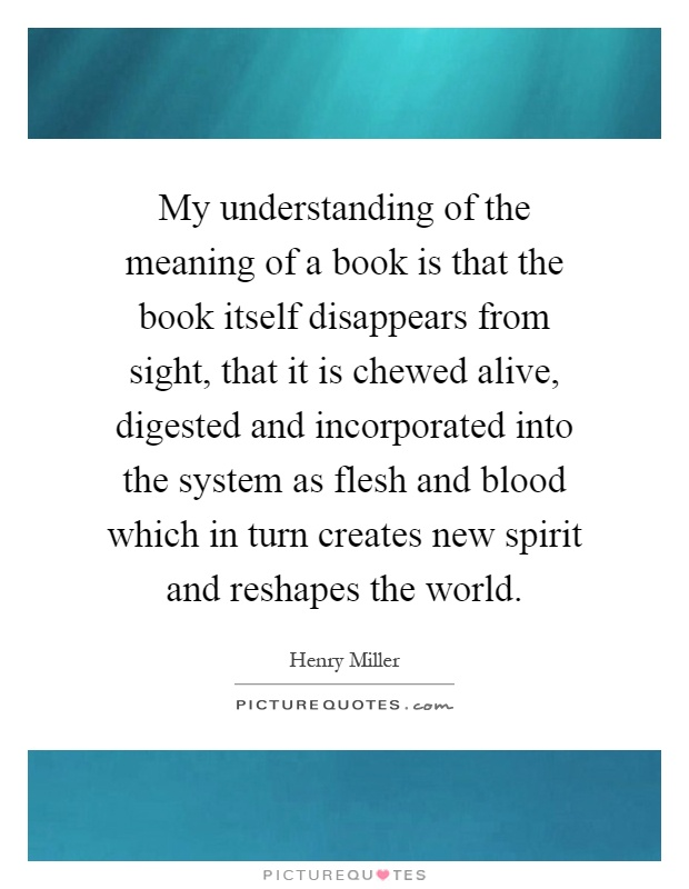 My understanding of the meaning of a book is that the book itself disappears from sight, that it is chewed alive, digested and incorporated into the system as flesh and blood which in turn creates new spirit and reshapes the world Picture Quote #1