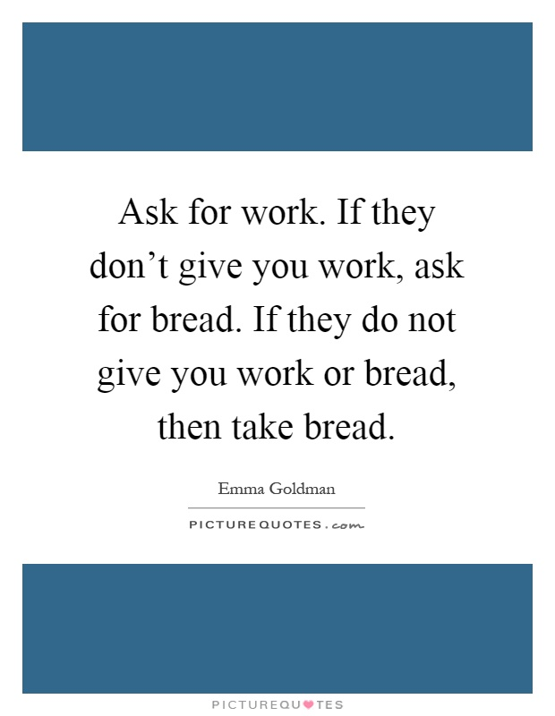Ask for work. If they don't give you work, ask for bread. If they do not give you work or bread, then take bread Picture Quote #1