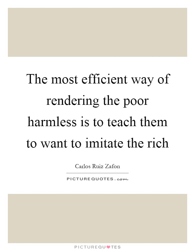 The most efficient way of rendering the poor harmless is to teach them to want to imitate the rich Picture Quote #1