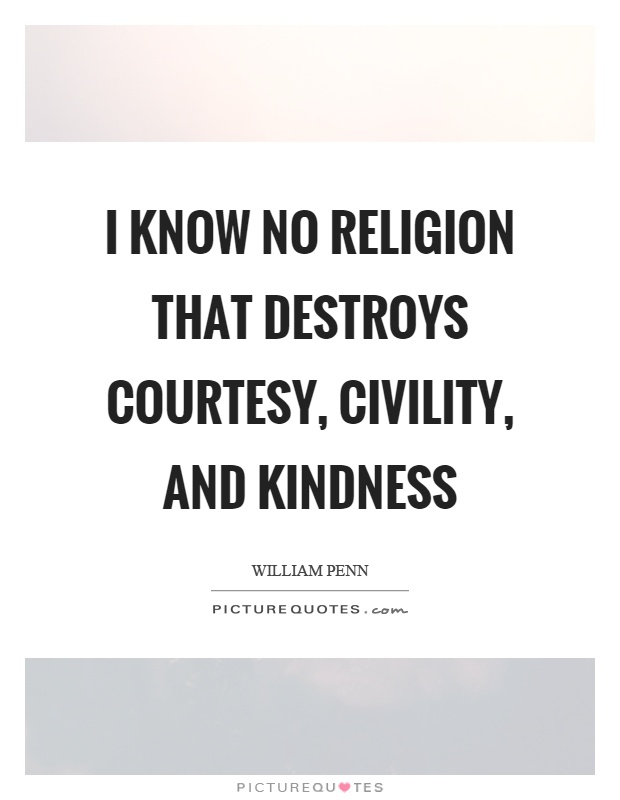 I know no religion that destroys courtesy, civility, and kindness Picture Quote #1