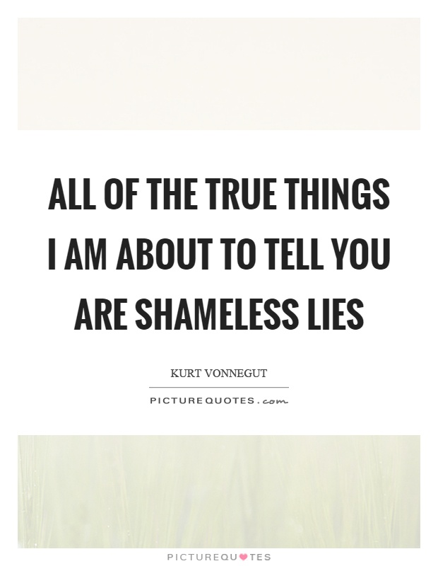 All of the true things I am about to tell you are shameless lies Picture Quote #1