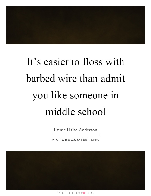 It's easier to floss with barbed wire than admit you like someone in middle school Picture Quote #1