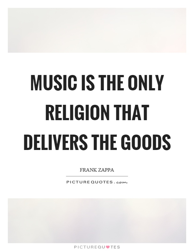 Music is the only religion that delivers the goods Picture Quote #1