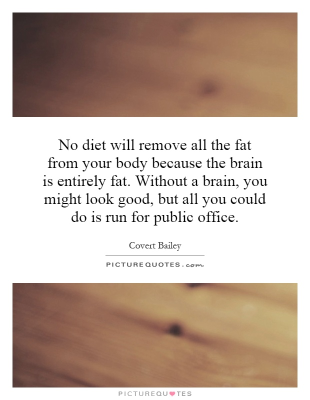 No diet will remove all the fat from your body because the brain is entirely fat. Without a brain, you might look good, but all you could do is run for public office Picture Quote #1