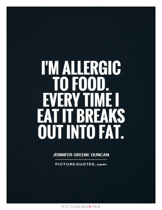 I'm allergic to food. Every time I eat it breaks out into fat Picture Quote #1