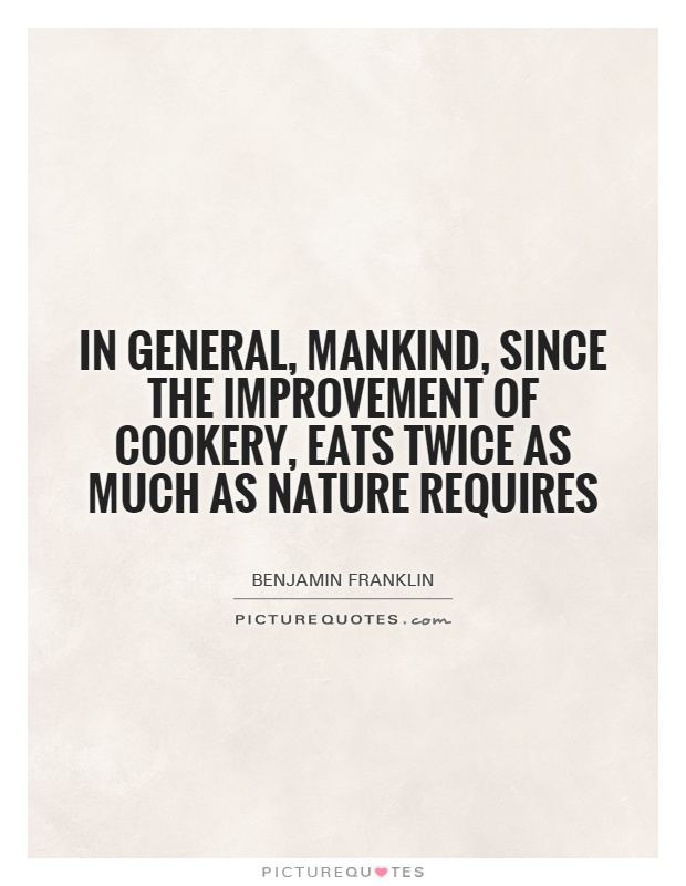 In general, mankind, since the improvement of cookery, eats twice as much as nature requires Picture Quote #1