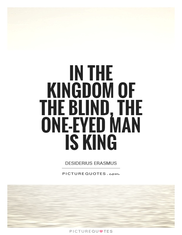 In the kingdom of the blind, the one-eyed man is king Picture Quote #1