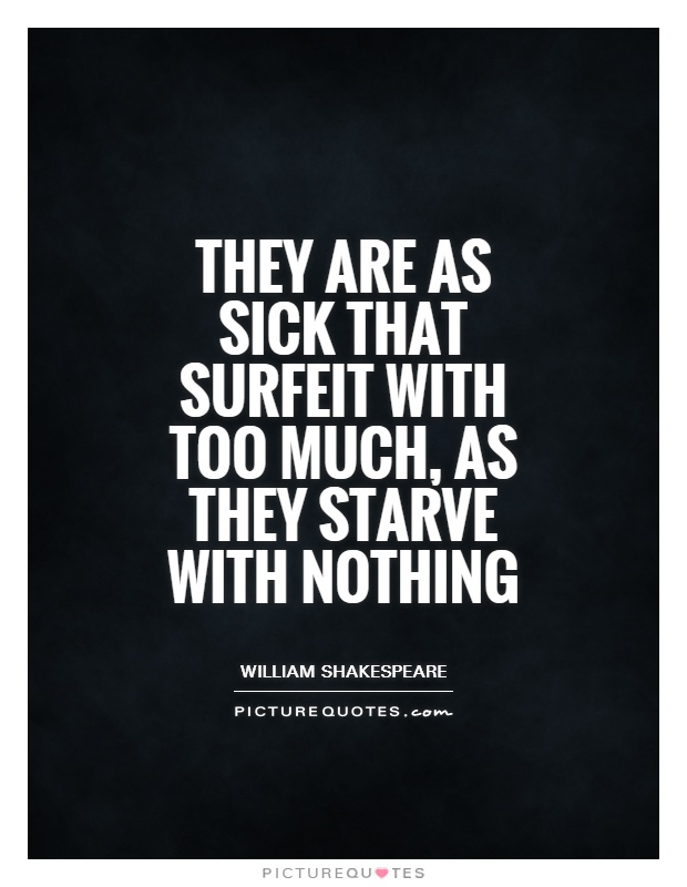 They are as sick that surfeit with too much, as they starve with nothing Picture Quote #1