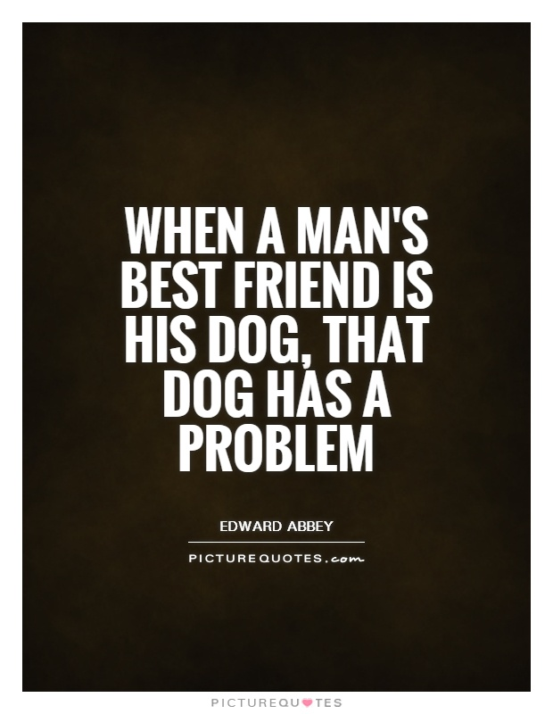When a man's best friend is his dog, that dog has a problem Picture Quote #1