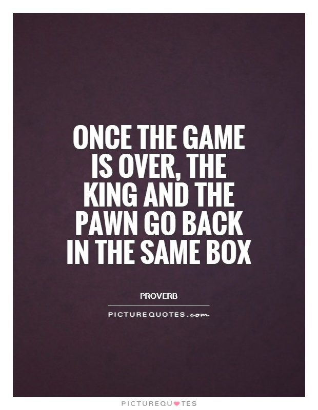 Once the game is over, the King and the pawn go back in the same box Picture Quote #1