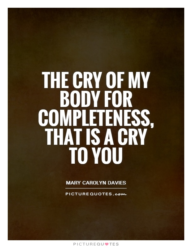 The cry of my body for completeness, that is a cry to you Picture Quote #1