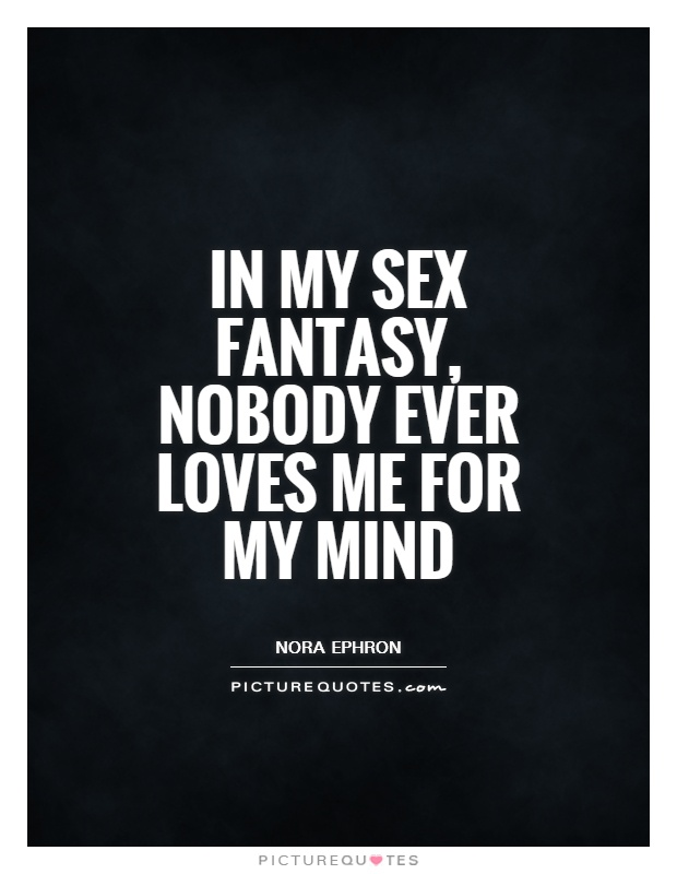 In my sex fantasy, nobody ever loves me for my mind Picture Quote #1