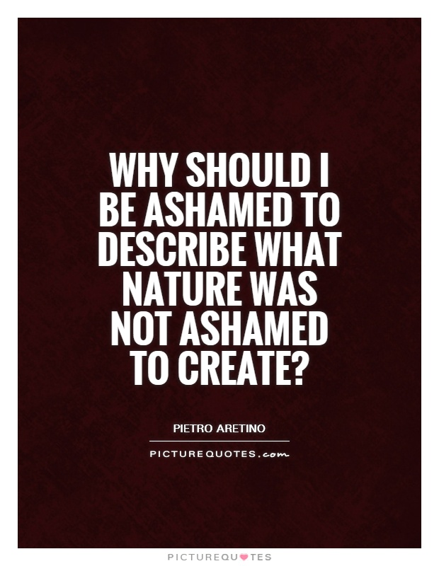 Why should I be ashamed to describe what nature was not ashamed to create? Picture Quote #1