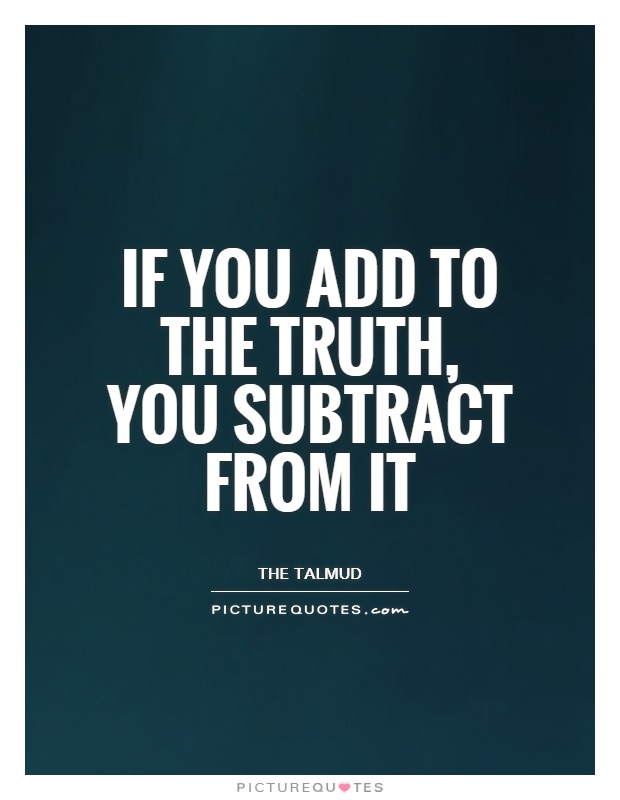 If you add to the truth, you subtract from it Picture Quote #1