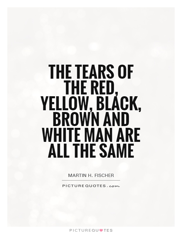 The tears of the red, yellow, black, brown and white man are all the same Picture Quote #1