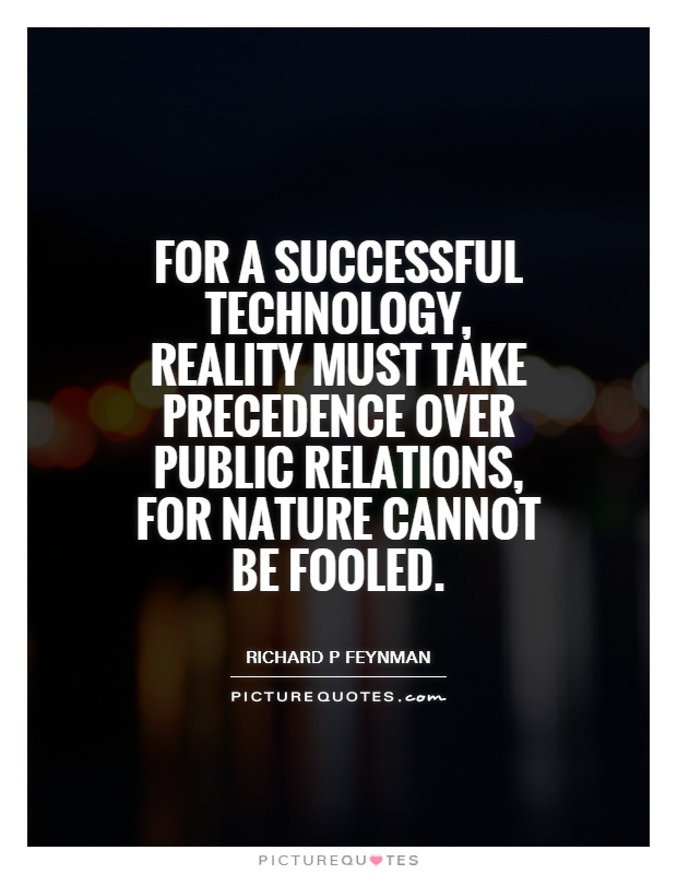 For a successful technology, reality must take precedence over public relations, for Nature cannot be fooled Picture Quote #1