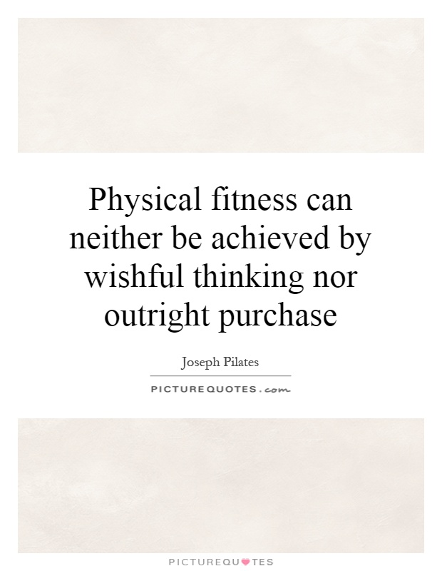 Physical fitness can neither be achieved by wishful thinking nor outright purchase Picture Quote #1