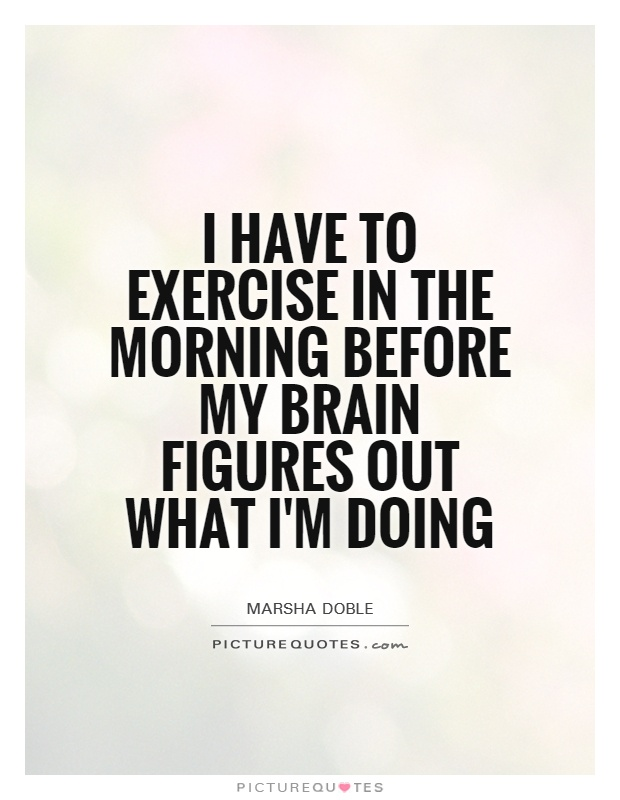 I have to exercise in the morning before my brain figures out what I'm doing Picture Quote #1