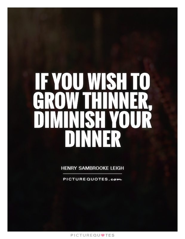 If you wish to grow thinner, diminish your dinner Picture Quote #1