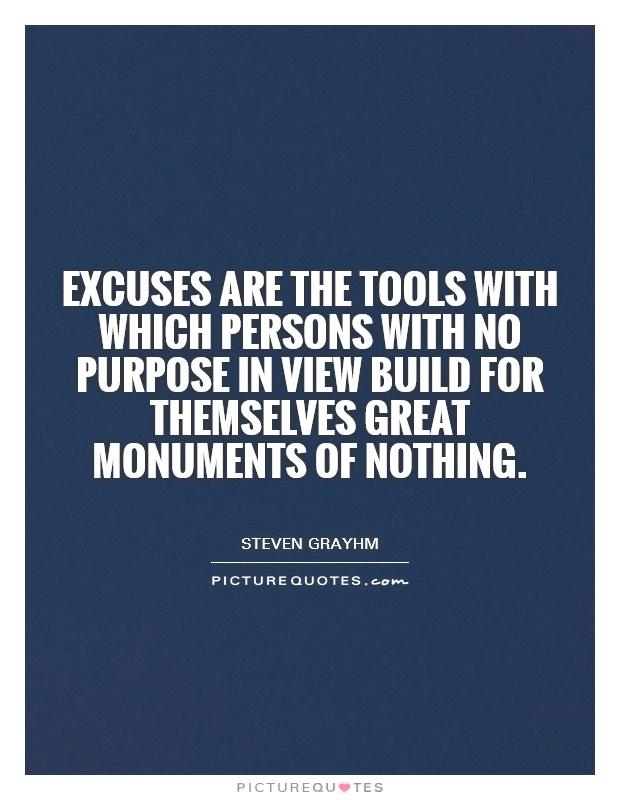 Excuses are the tools with which persons with no purpose in view build for themselves great monuments of nothing Picture Quote #1
