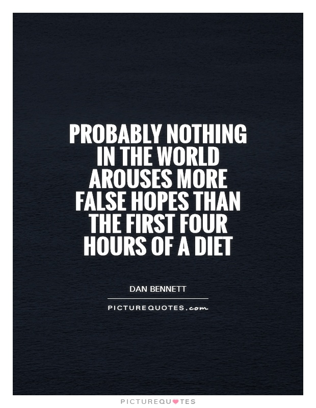 Probably nothing in the world arouses more false hopes than the first four hours of a diet Picture Quote #1