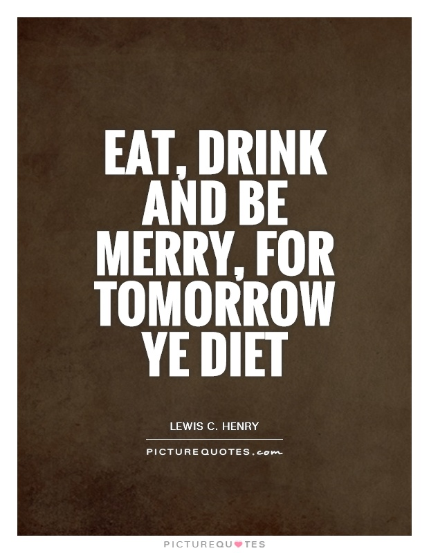 Eat, drink and be merry, for tomorrow ye diet Picture Quote #1