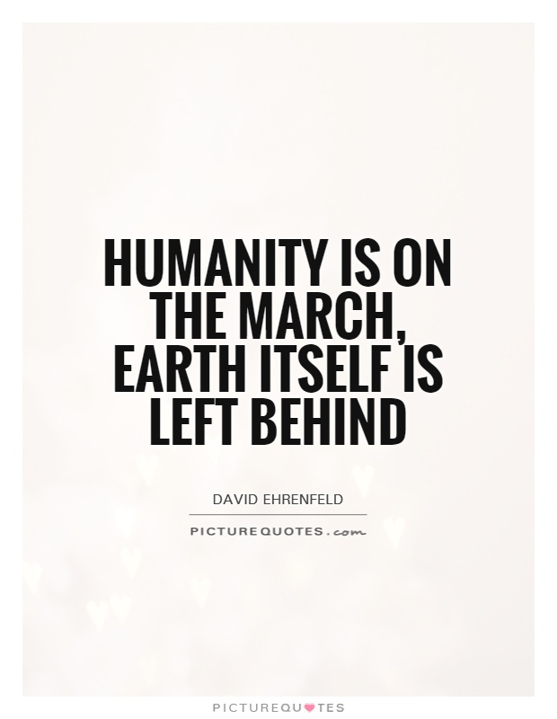 Humanity is on the march, Earth itself is left behind Picture Quote #1