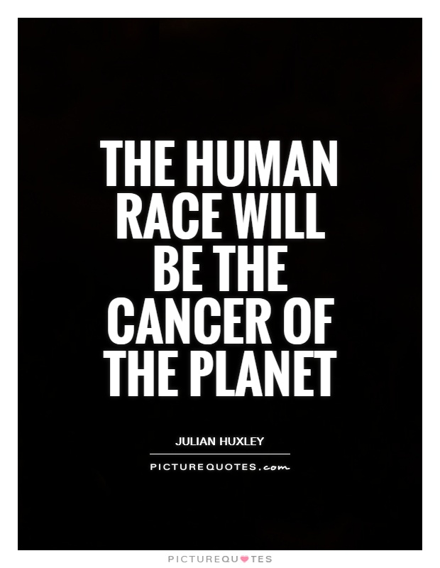 The human race will be the cancer of the planet Picture Quote #1