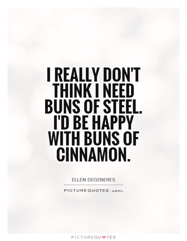 I really don't think I need buns of steel. I'd be happy with buns of cinnamon Picture Quote #1