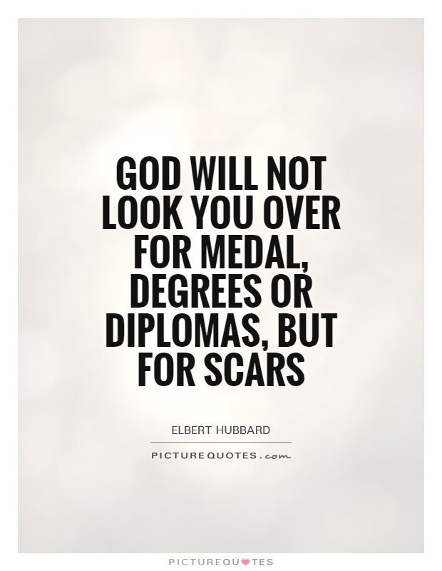God will not look you over for medal, degrees or diplomas, but for scars Picture Quote #1