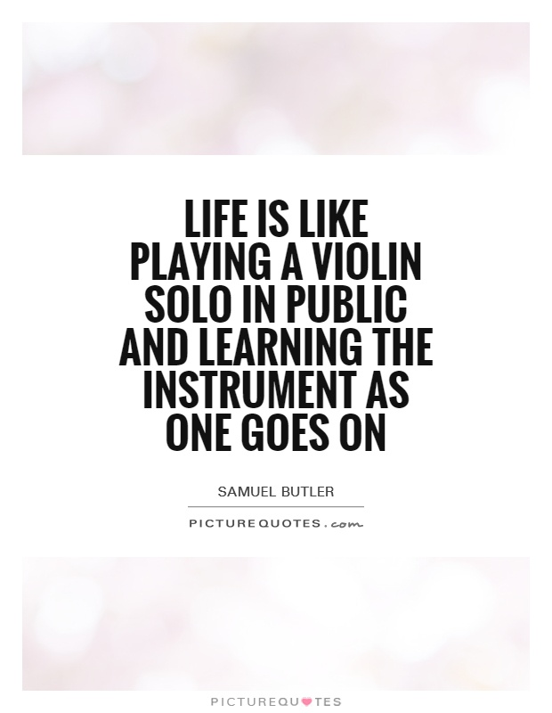 Life is like playing a violin solo in public and learning the instrument as one goes on Picture Quote #1