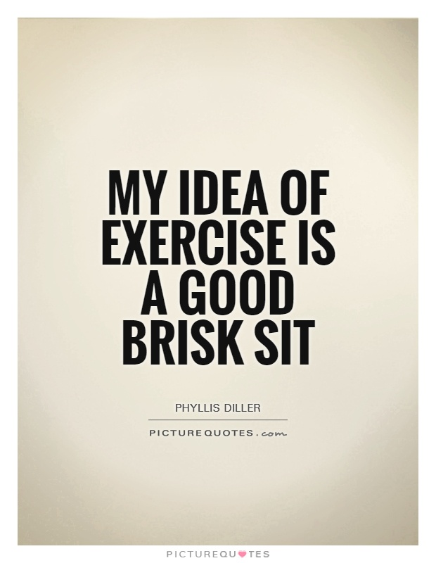 My idea of exercise is a good brisk sit Picture Quote #1