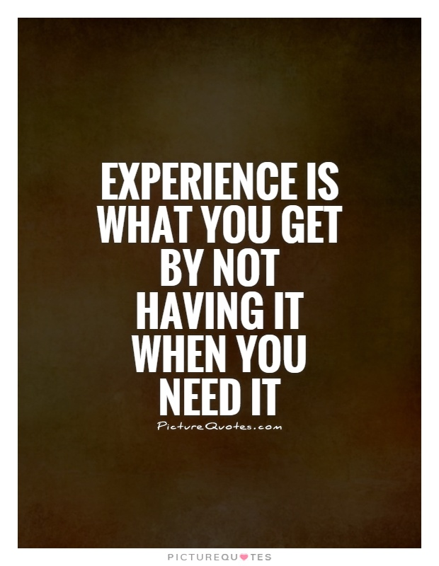 Experience is what you get by not having it when you need it Picture Quote #1