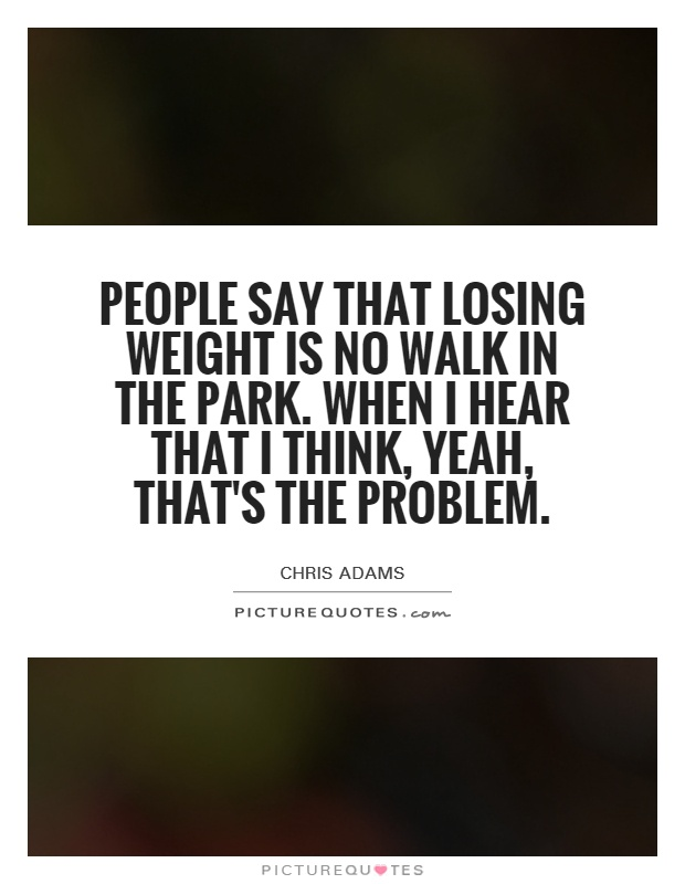 People say that losing weight is no walk in the park. When I hear that I think, yeah, that's the problem Picture Quote #1