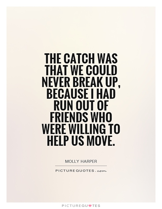 The catch was that we could never break up, because I had run out of friends who were willing to help us move Picture Quote #1