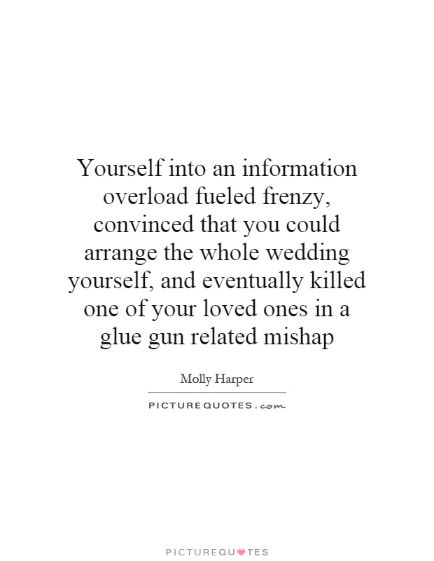 Yourself into an information overload fueled frenzy, convinced that you could arrange the whole wedding yourself, and eventually killed one of your loved ones in a glue gun related mishap Picture Quote #1