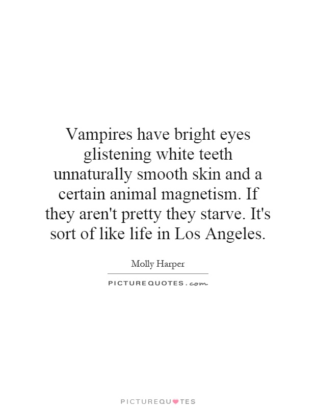 Vampires have bright eyes glistening white teeth unnaturally smooth skin and a certain animal magnetism. If they aren't pretty they starve. It's sort of like life in Los Angeles Picture Quote #1